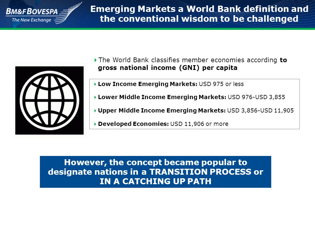 Emerging Markets a World Bank definition and the conventional wisdom to be challenged  Low Income Emerging Markets: USD 975 or less  Lower Middle In
