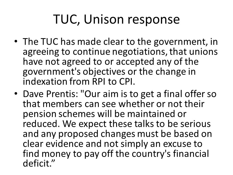 TUC, Unison response The TUC has made clear to the government, in agreeing to continue negotiations, that unions have not agreed to or accepted any of the government s objectives or the change in indexation from RPI to CPI.