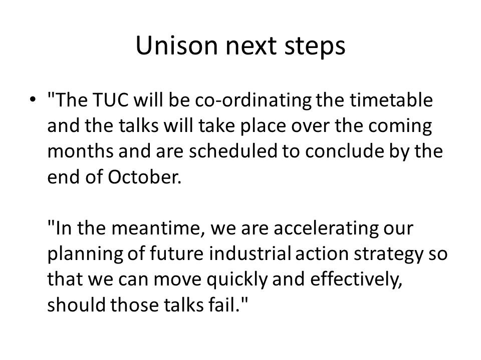 Unison next steps The TUC will be co-ordinating the timetable and the talks will take place over the coming months and are scheduled to conclude by the end of October.