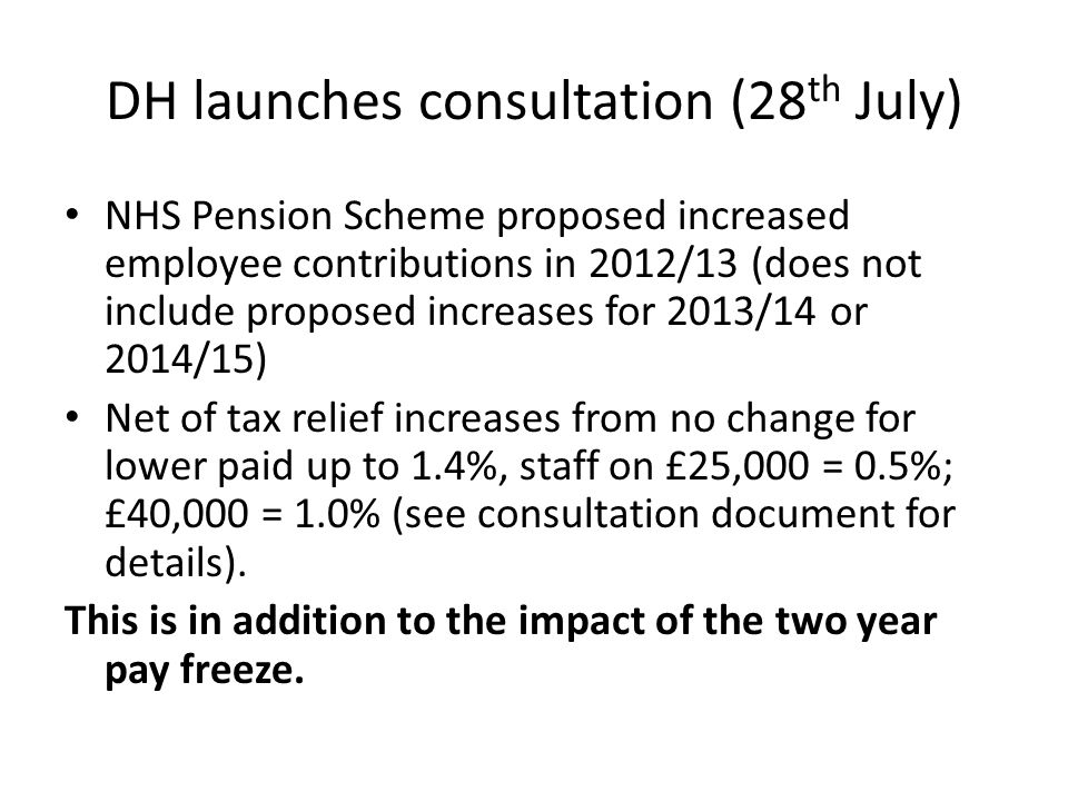 DH launches consultation (28 th July) NHS Pension Scheme proposed increased employee contributions in 2012/13 (does not include proposed increases for 2013/14 or 2014/15) Net of tax relief increases from no change for lower paid up to 1.4%, staff on £25,000 = 0.5%; £40,000 = 1.0% (see consultation document for details).