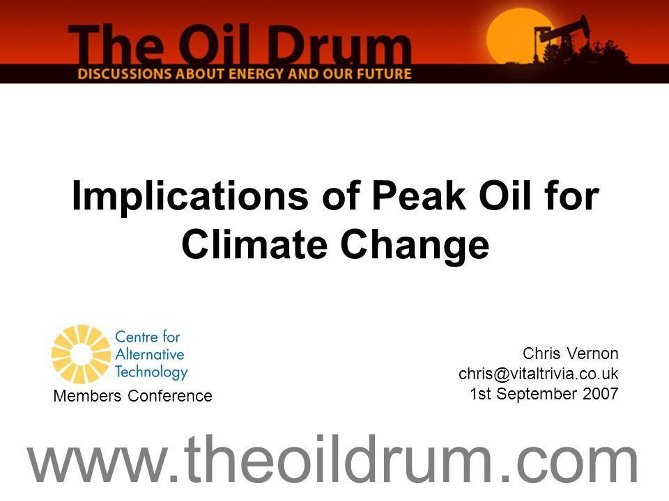 www.theoildrum.com Implications of Peak Oil for Climate Change Chris Vernon chris@vitaltrivia.co.uk 1st September 2007 Members Conference