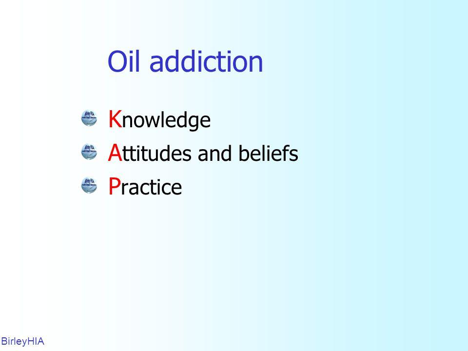 Oil addiction K nowledge A ttitudes and beliefs P ractice BirleyHIA 16