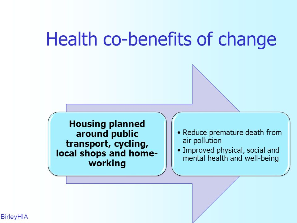 Health co-benefits of change BirleyHIA 18 Housing planned around public transport, cycling, local shops and home- working Reduce premature death from