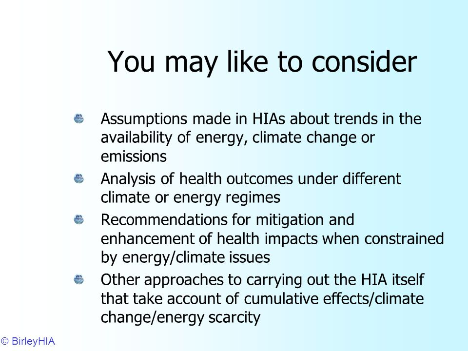 You may like to consider Assumptions made in HIAs about trends in the availability of energy, climate change or emissions Analysis of health outcomes