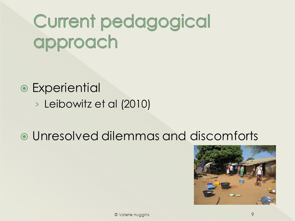  Explicit contract about intercultural capabilities  Active 'pedagogy for discomfort' (Boler & Zemblyas, 2003) underpinned by transformative learning theory (Mezirow, 1978, 1990)  Critical literacy approach (Andreotti, 2011, 2006)  Tutor training (Buczyinski et al, 2011) © Valerie Huggins 10
