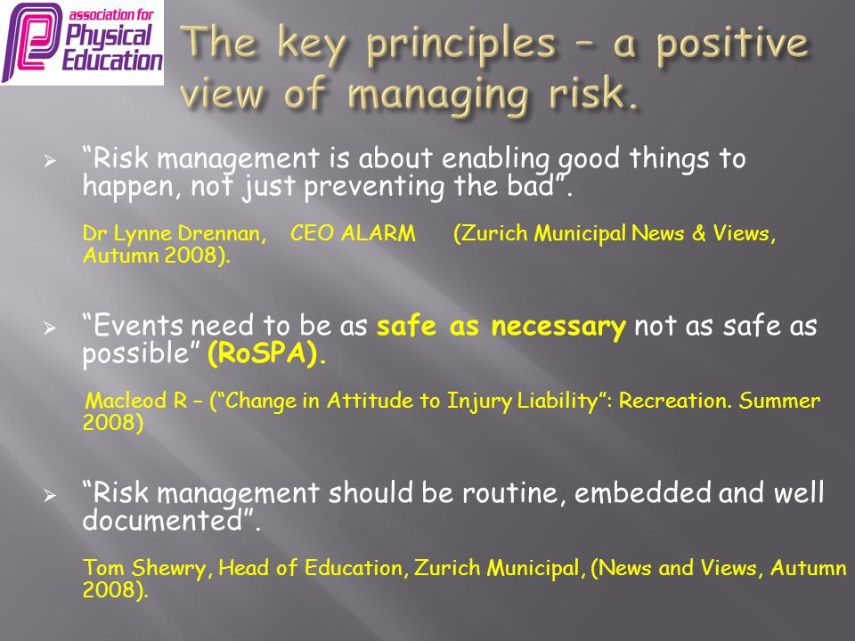  good teaching/ good organisation  reasonable forethought, anticipation, forward planning  3 purposes:  ensure potential safety problems are understood  check whether existing precautions are adequate  implement any FURTHER precautions necessary  on-going risk assessment - dynamic – expertise – unwritten  As managers of coaches working in schools, how would you advise them about the following…………
