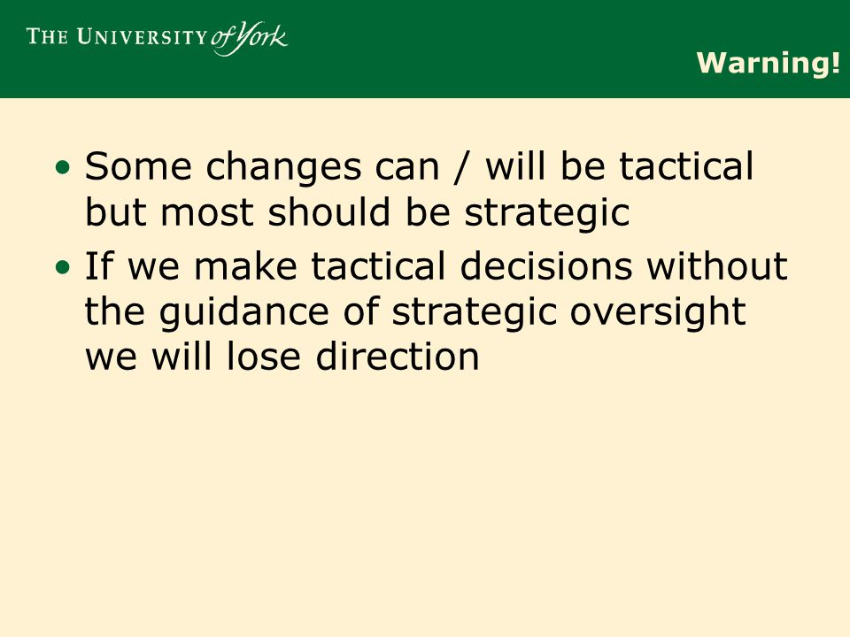 Warning! Some changes can / will be tactical but most should be strategic If we make tactical decisions without the guidance of strategic oversight we