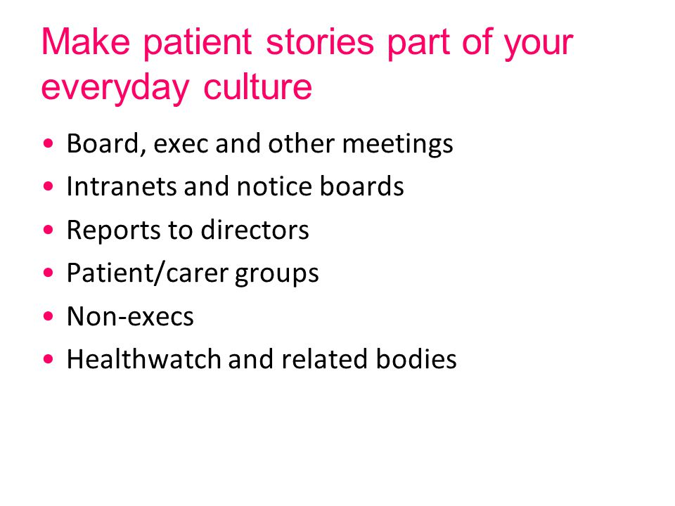 Make patient stories part of your everyday culture Board, exec and other meetings Intranets and notice boards Reports to directors Patient/carer groups Non-execs Healthwatch and related bodies