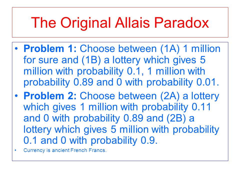 The Original Allais Paradox Problem 1: Choose between (1A) 1 million for sure and (1B) a lottery which gives 5 million with probability 0.1, 1 million