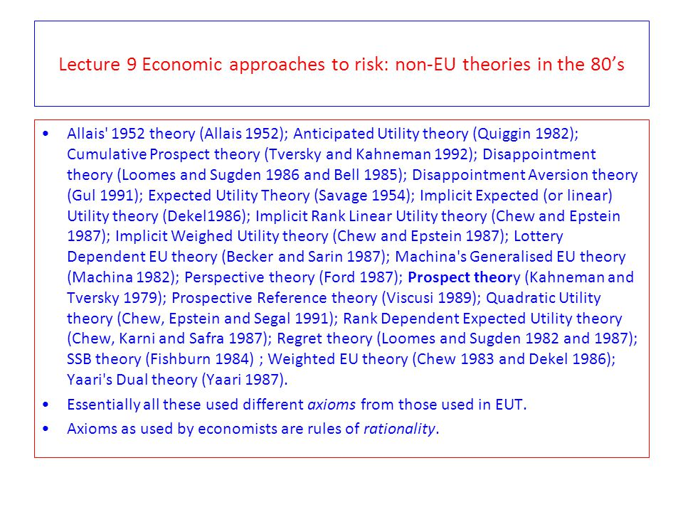 Lecture 9 Economic approaches to risk: non-EU theories in the 80's Allais' 1952 theory (Allais 1952); Anticipated Utility theory (Quiggin 1982); Cumul