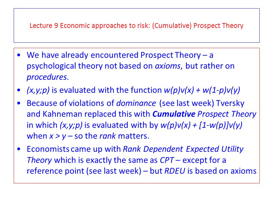 Lecture 9 Economic approaches to risk: (Cumulative) Prospect Theory We have already encountered Prospect Theory – a psychological theory not based on axioms, but rather on procedures.