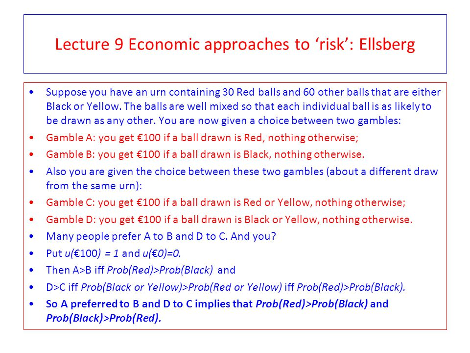 Lecture 9 Economic approaches to 'risk': Ellsberg Suppose you have an urn containing 30 Red balls and 60 other balls that are either Black or Yellow.