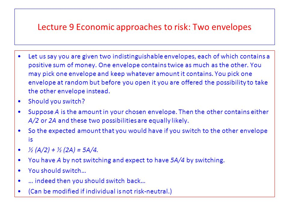 Lecture 9 Economic approaches to risk: Two envelopes Let us say you are given two indistinguishable envelopes, each of which contains a positive sum of money.