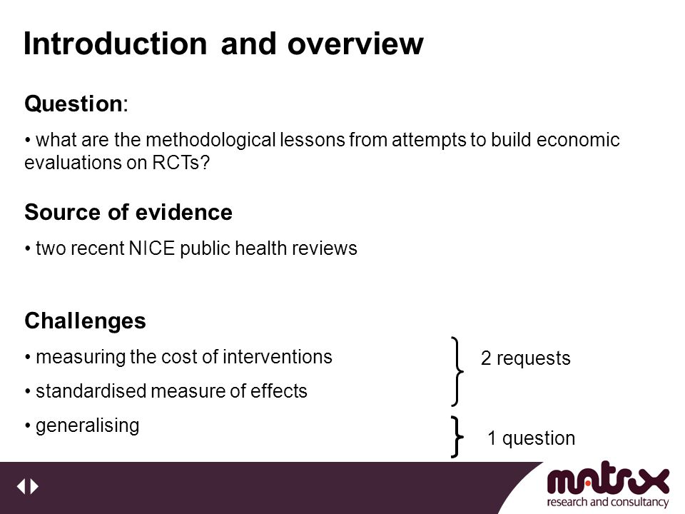 Introduction and overview Challenges measuring the cost of interventions standardised measure of effects generalising Source of evidence two recent NICE public health reviews Question: what are the methodological lessons from attempts to build economic evaluations on RCTs.