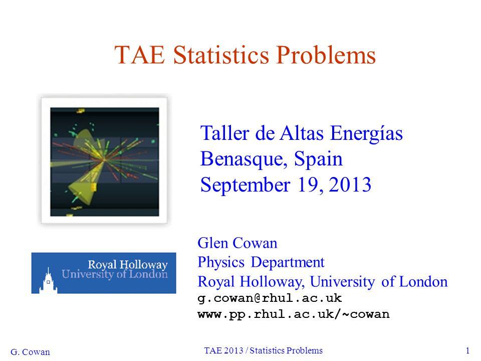 G. Cowan TAE 2013 / Statistics Problems1 TAE Statistics Problems Glen Cowan Physics Department Royal Holloway, University of London g.cowan@rhul.ac.uk