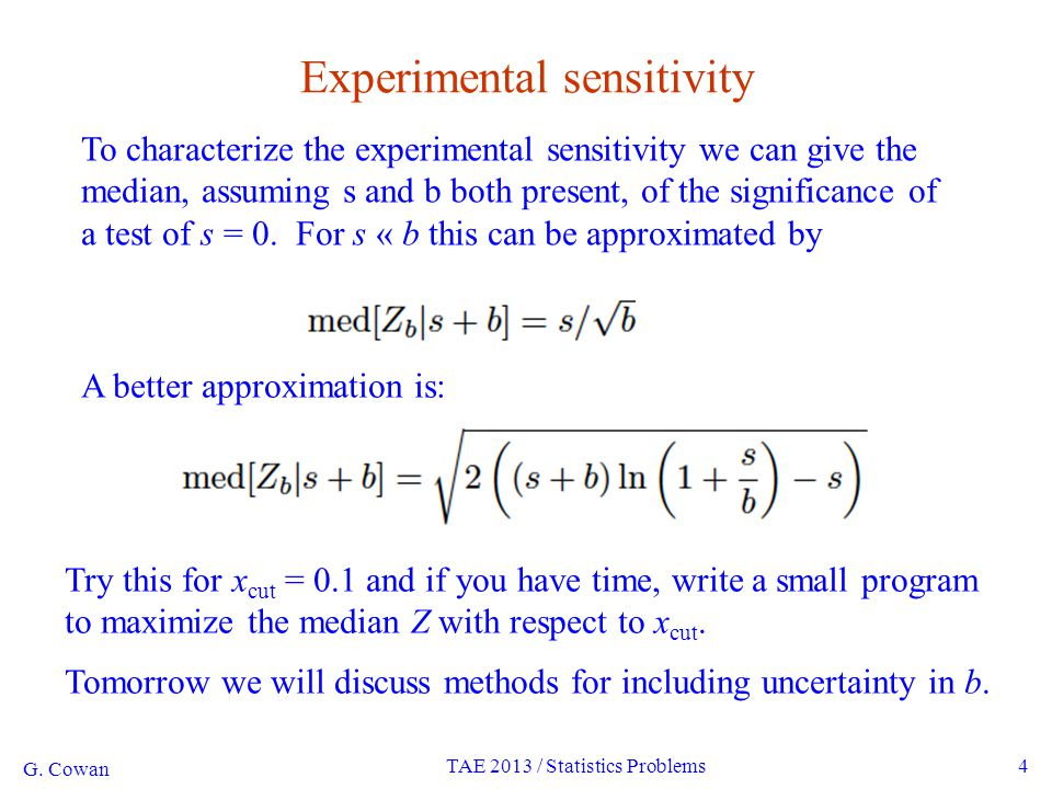 G. Cowan TAE 2013 / Statistics Problems4 Experimental sensitivity To characterize the experimental sensitivity we can give the median, assuming s and