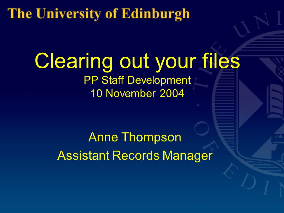 Clearing out your files PP Staff Development 10 November 2004 Anne Thompson Assistant Records Manager