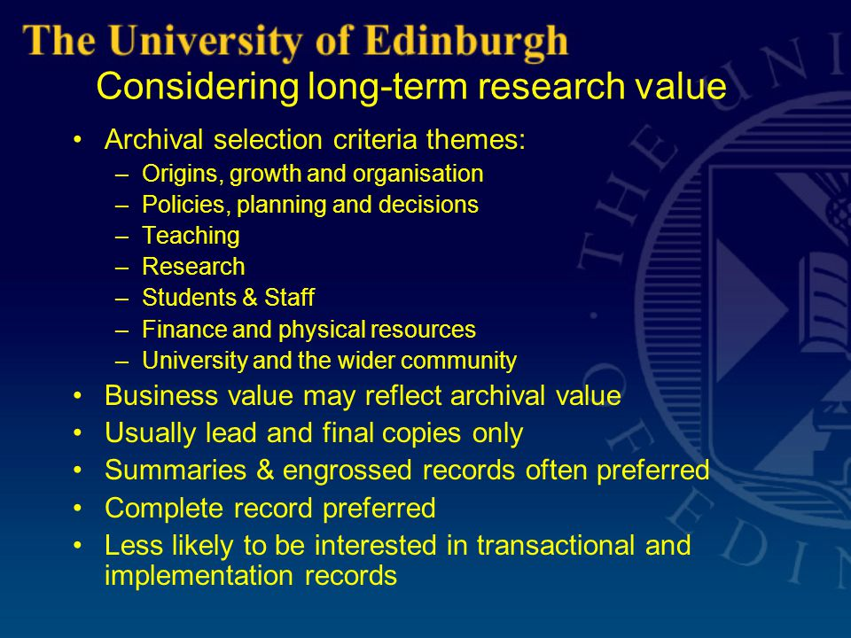 Considering long-term research value Archival selection criteria themes: –Origins, growth and organisation –Policies, planning and decisions –Teaching –Research –Students & Staff –Finance and physical resources –University and the wider community Business value may reflect archival value Usually lead and final copies only Summaries & engrossed records often preferred Complete record preferred Less likely to be interested in transactional and implementation records