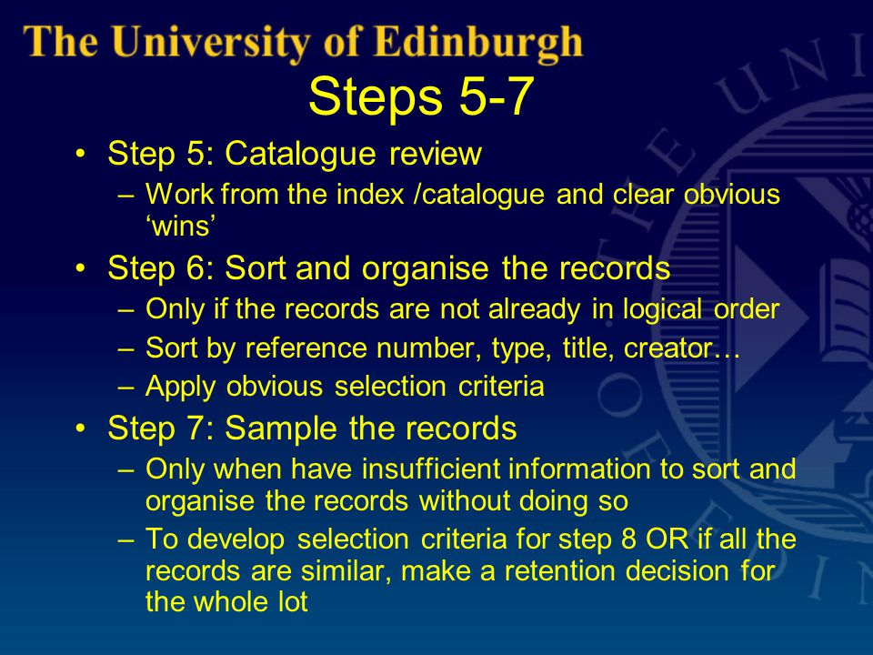 Steps 5-7 Step 5: Catalogue review –Work from the index /catalogue and clear obvious 'wins' Step 6: Sort and organise the records –Only if the records are not already in logical order –Sort by reference number, type, title, creator… –Apply obvious selection criteria Step 7: Sample the records –Only when have insufficient information to sort and organise the records without doing so –To develop selection criteria for step 8 OR if all the records are similar, make a retention decision for the whole lot