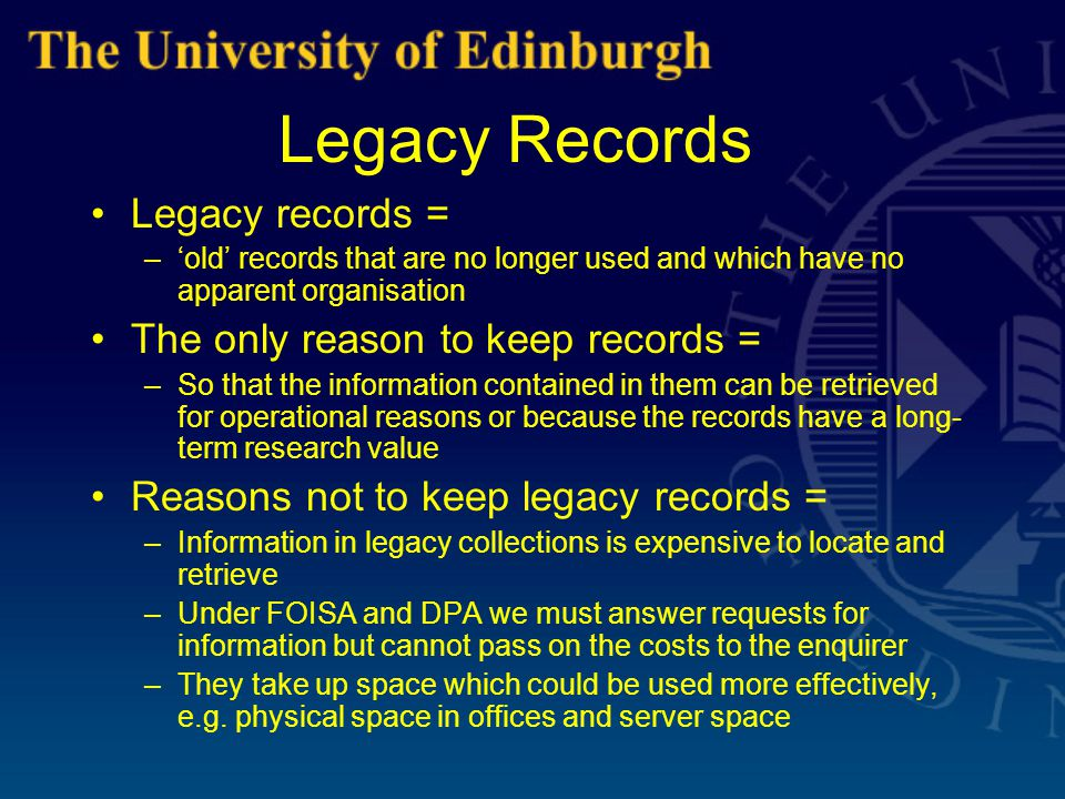 Legacy Records Legacy records = –'old' records that are no longer used and which have no apparent organisation The only reason to keep records = –So that the information contained in them can be retrieved for operational reasons or because the records have a long- term research value Reasons not to keep legacy records = –Information in legacy collections is expensive to locate and retrieve –Under FOISA and DPA we must answer requests for information but cannot pass on the costs to the enquirer –They take up space which could be used more effectively, e.g.