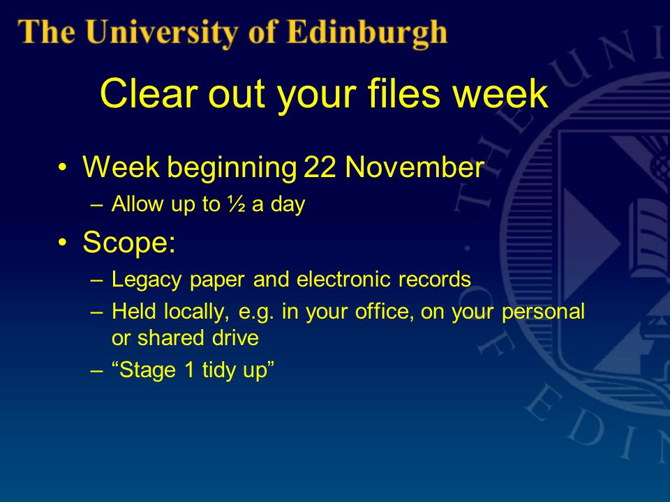 Clear out your files week (2) Principles: –Batch records and folders together –Avoid looking at individual records –Be pragmatic Objectives: –Identify records of archival or research value  offer to University Archivist –Records that are no longer required  dispose of –Identify records required for business reasons  Central Filing