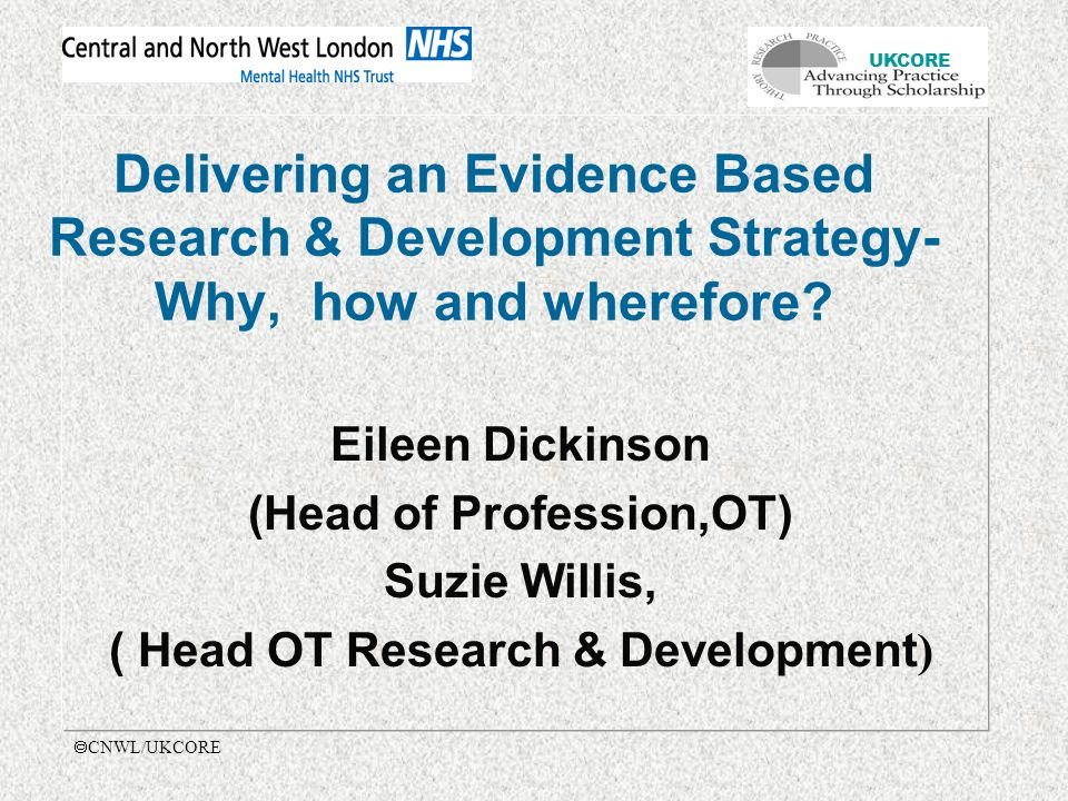 UKCORE  CNWL/UKCORE Delivering an Evidence Based Research & Development Strategy- Why, how and wherefore.