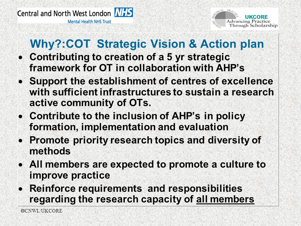 UKCORE  CNWL/UKCORE Why :COT Strategic Vision & Action plan  Contributing to creation of a 5 yr strategic framework for OT in collaboration with AHP's  Support the establishment of centres of excellence with sufficient infrastructures to sustain a research active community of OTs.