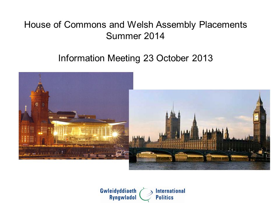 House of Commons and Welsh Assembly Placements Summer 2014 Information Meeting 23 October 2013