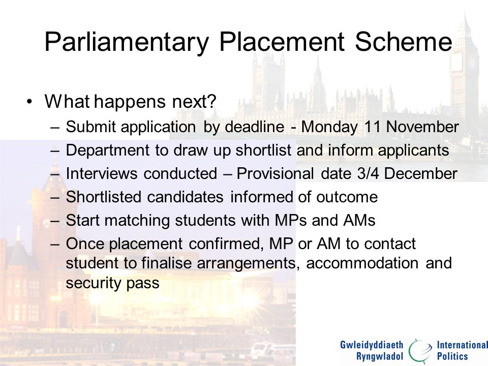 Parliamentary Placement Scheme Summary of Deadlines/Dates (Pease note: these dates are subject to change) 11 NovemberSubmit application form to the Drop box, Departmental Foyer 22 NovemberNotification of short-listed candidates 3/4 DecemberInterviews w/b 9 DecemberNotification of results to short- listed candidates April-MayFinal briefing Early OctoberFeedback & 1-page summary