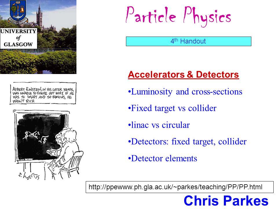 Particle Physics Chris Parkes Accelerators & Detectors Luminosity and cross-sections Fixed target vs collider linac vs circular Detectors: fixed target, collider Detector elements 4 th Handout http://ppewww.ph.gla.ac.uk/~parkes/teaching/PP/PP.html