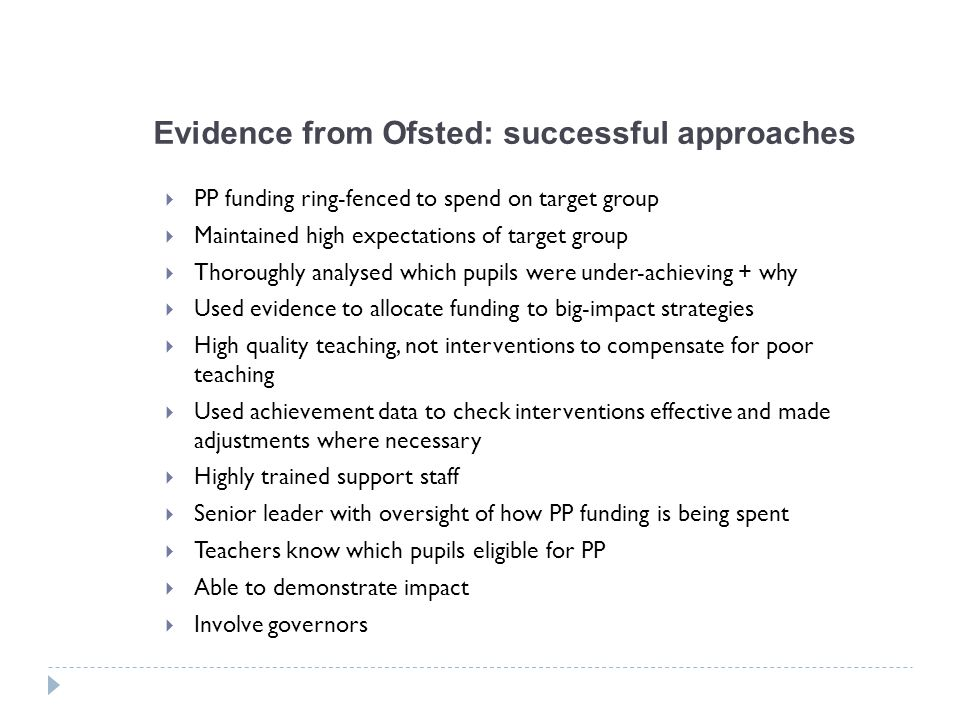 Evidence from Ofsted: successful approaches  PP funding ring-fenced to spend on target group  Maintained high expectations of target group  Thoroug
