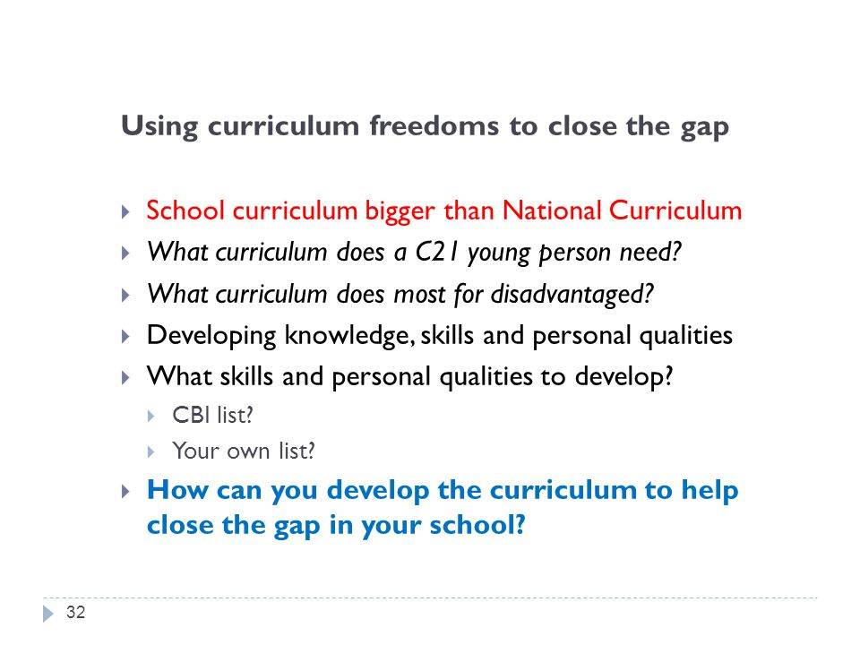 Using curriculum freedoms to close the gap  School curriculum bigger than National Curriculum  What curriculum does a C21 young person need?  What