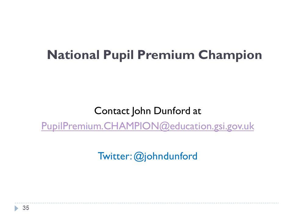 National Pupil Premium Champion Contact John Dunford at PupilPremium.CHAMPION@education.gsi.gov.uk Twitter: @johndunford 35