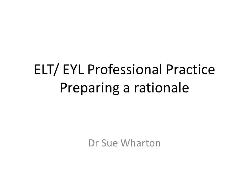 ELT/ EYL Professional Practice Preparing a rationale Dr Sue Wharton