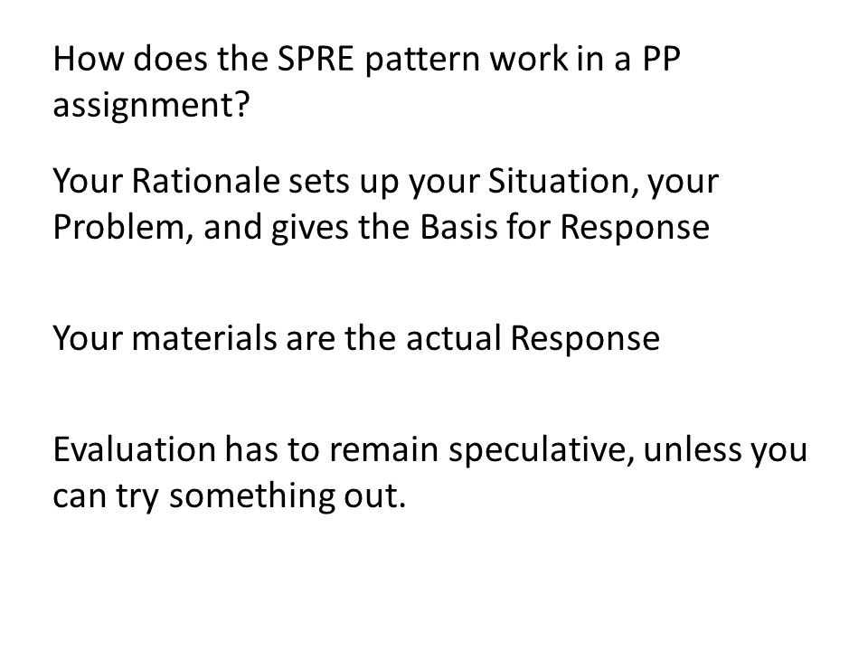 How does the SPRE pattern work in a PP assignment? Your Rationale sets up your Situation, your Problem, and gives the Basis for Response Your material