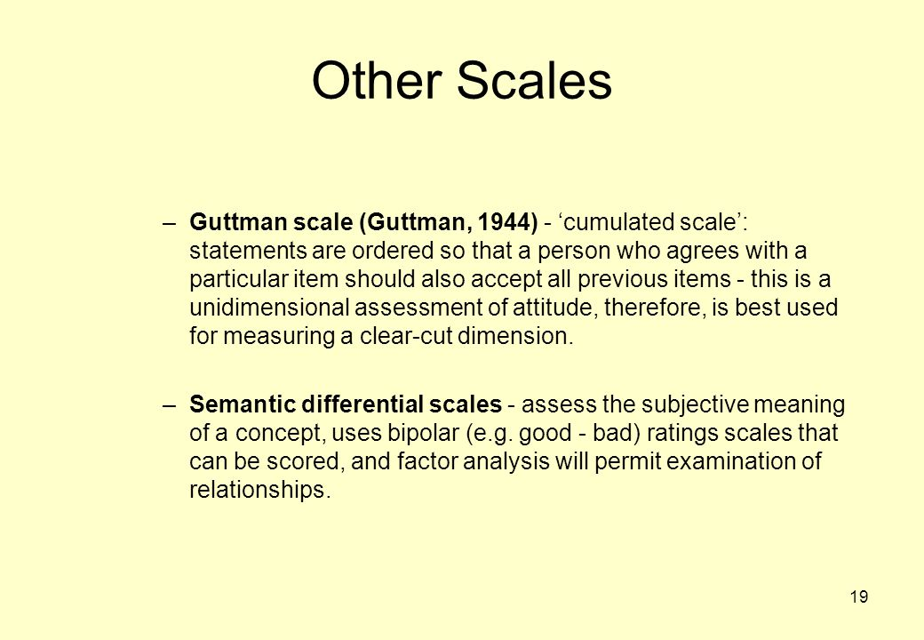 19 Other Scales –Guttman scale (Guttman, 1944) - 'cumulated scale': statements are ordered so that a person who agrees with a particular item should also accept all previous items - this is a unidimensional assessment of attitude, therefore, is best used for measuring a clear-cut dimension.