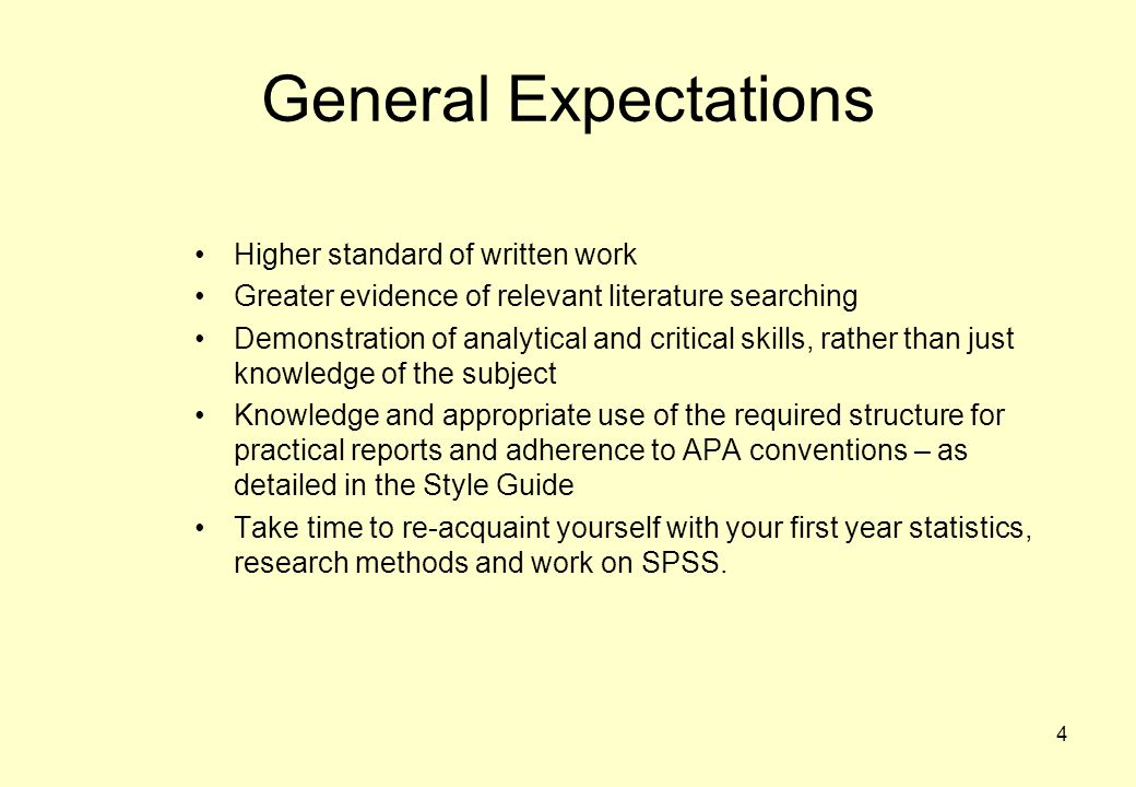 4 General Expectations Higher standard of written work Greater evidence of relevant literature searching Demonstration of analytical and critical skills, rather than just knowledge of the subject Knowledge and appropriate use of the required structure for practical reports and adherence to APA conventions – as detailed in the Style Guide Take time to re-acquaint yourself with your first year statistics, research methods and work on SPSS.