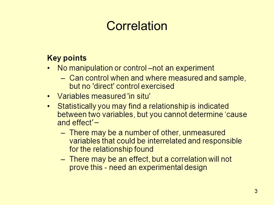 3 Correlation Key points No manipulation or control –not an experiment –Can control when and where measured and sample, but no direct control exercised Variables measured in situ Statistically you may find a relationship is indicated between two variables, but you cannot determine 'cause and effect ' – –There may be a number of other, unmeasured variables that could be interrelated and responsible for the relationship found –There may be an effect, but a correlation will not prove this - need an experimental design