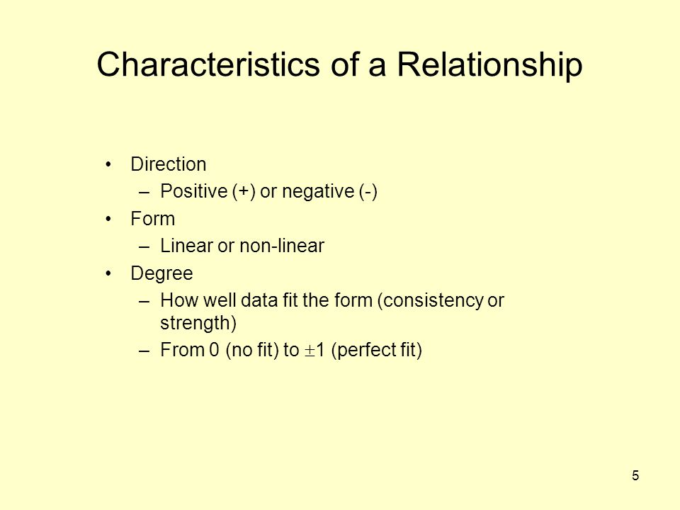 5 Characteristics of a Relationship Direction –Positive (+) or negative (-) Form –Linear or non-linear Degree –How well data fit the form (consistency or strength) –From 0 (no fit) to  1 (perfect fit)