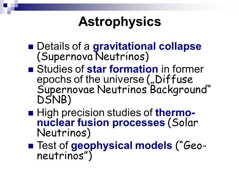 "Astrophysics Details of a gravitational collapse (Supernova Neutrinos) Studies of star formation in former epochs of the universe (""Diffuse Supernovae Neutrinos Background DSNB) High precision studies of thermo- nuclear fusion processes (Solar Neutrinos) Test of geophysical models ( Geo- neutrinos )"