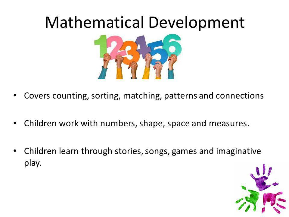 Mathematical Development Covers counting, sorting, matching, patterns and connections Children work with numbers, shape, space and measures.