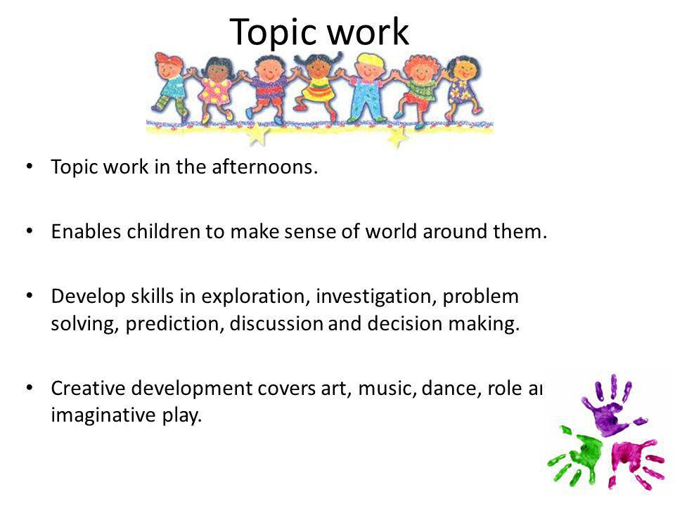 Topic work Topic work in the afternoons. Enables children to make sense of world around them.