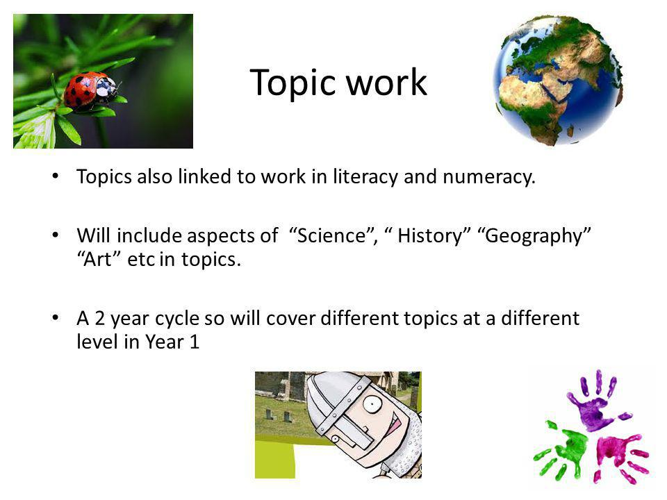 Topic work Topics also linked to work in literacy and numeracy.