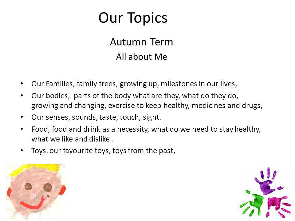 Our Topics Autumn Term All about Me Our Families, family trees, growing up, milestones in our lives, Our bodies, parts of the body what are they, what do they do, growing and changing, exercise to keep healthy, medicines and drugs, Our senses, sounds, taste, touch, sight.