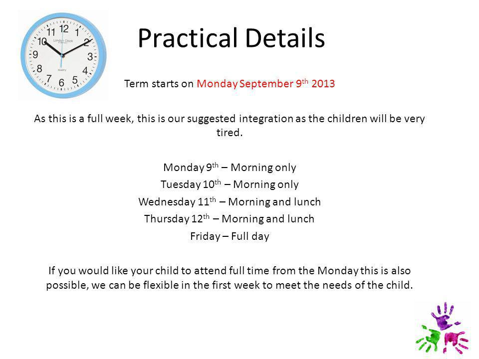 Practical Details Term starts on Monday September 9 th 2013 As this is a full week, this is our suggested integration as the children will be very tired.