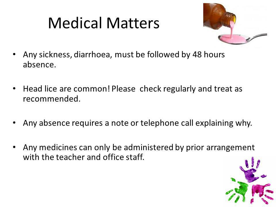 Medical Matters Any sickness, diarrhoea, must be followed by 48 hours absence.
