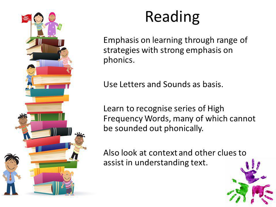 Reading Emphasis on learning through range of strategies with strong emphasis on phonics.
