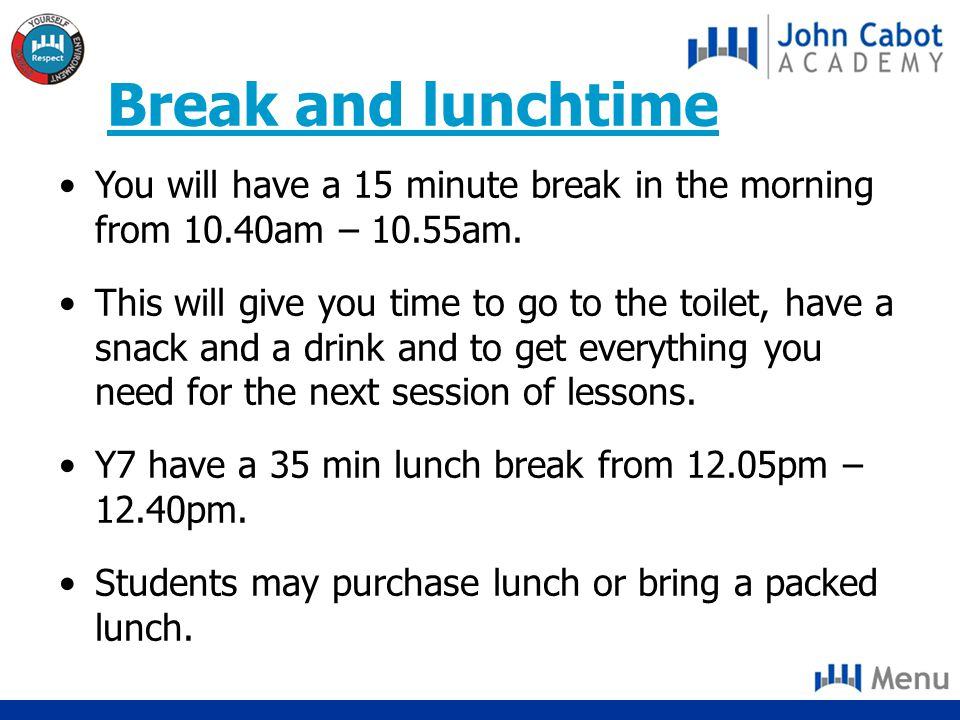 Break and lunchtime You will have a 15 minute break in the morning from 10.40am – 10.55am.