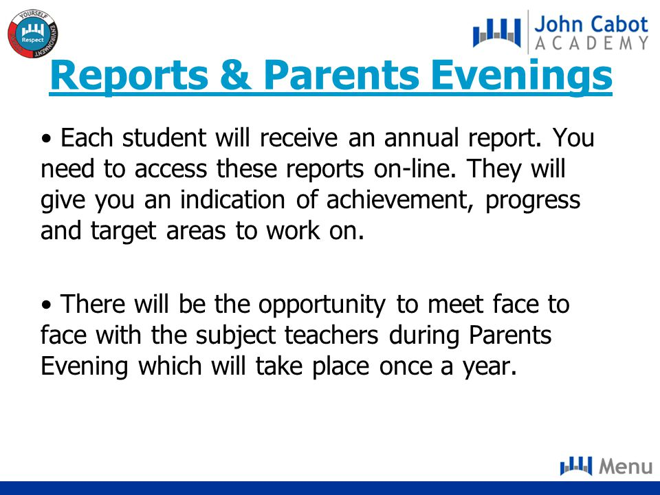 Reports & Parents Evenings Each student will receive an annual report. You need to access these reports on-line. They will give you an indication of a