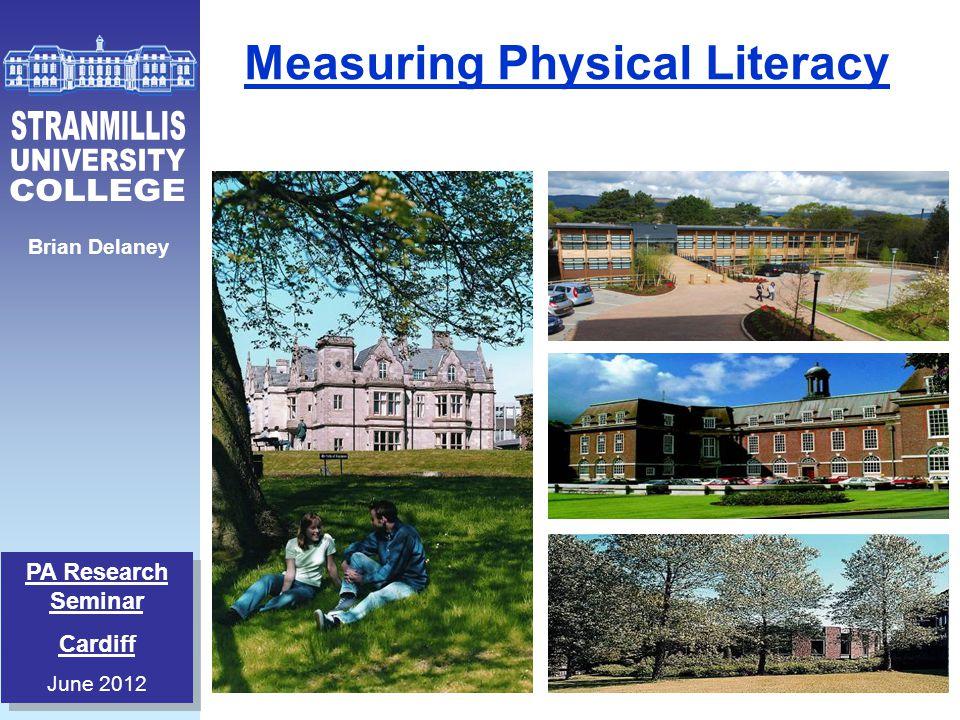PA Research Seminar Cardiff June 2012 PA Research Seminar Cardiff June 2012 Brian Delaney Measuring Physical Literacy
